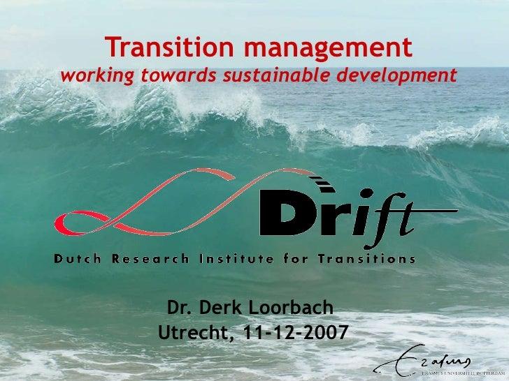 Transition management working towards sustainable development Dr. Derk Loorbach  Utrecht, 11-12-2007