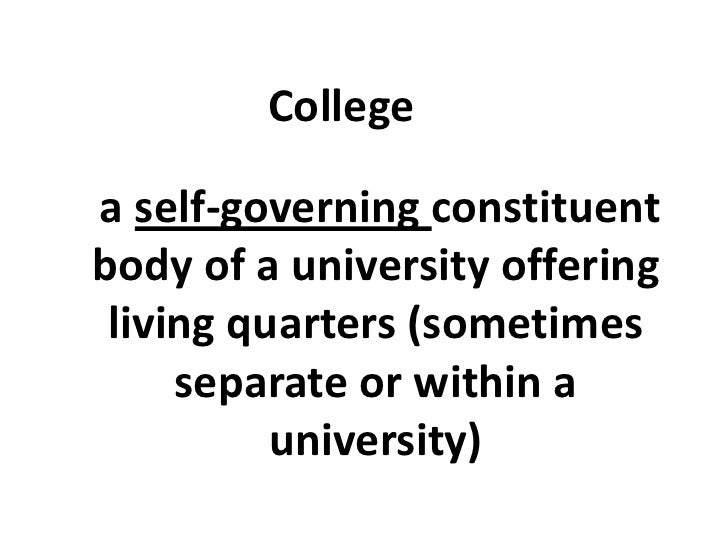 College<br />a self-governing constituent body of a university offering living quarters (sometimes separate or within a un...