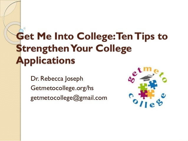 Get Me Into College: Ten Tips to Strengthen Your College Applications Dr. Rebecca Joseph Getmetocollege.org/hs getmetocoll...