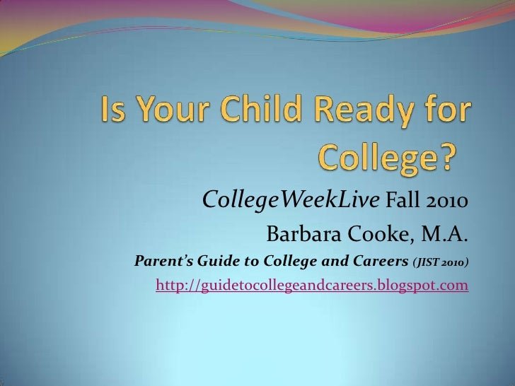 Is Your Child Ready for College?<br />CollegeWeekLiveFall2010<br />Barbara Cooke, M.A.<br />Parent's Guide to College and...