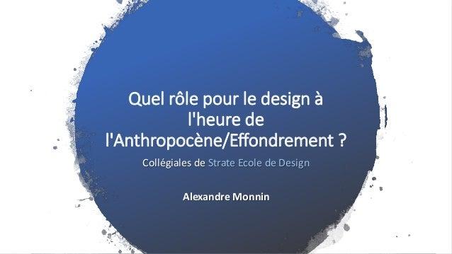 Quel rôle pour le design à l'heure de l'Anthropocène/Effondrement ? Collégiales de Strate Ecole de Design Alexandre Monnin