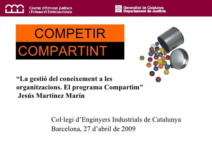 """COMPETIR COMPARTINT Col·legi d'Enginyers Industrials de Catalunya Barcelona, 27 d'abril de 2009 """" La gestió del coneixemen..."""