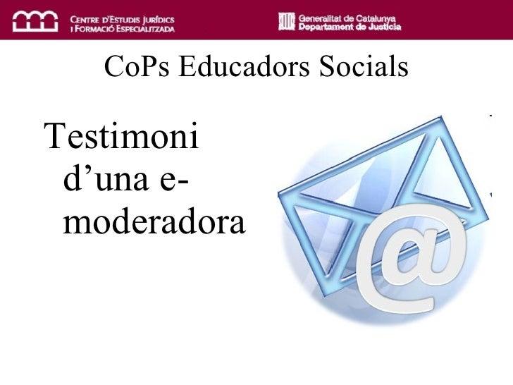 CoPs Educadors Socials <ul><li>Testimoni d'una e-moderadora </li></ul>