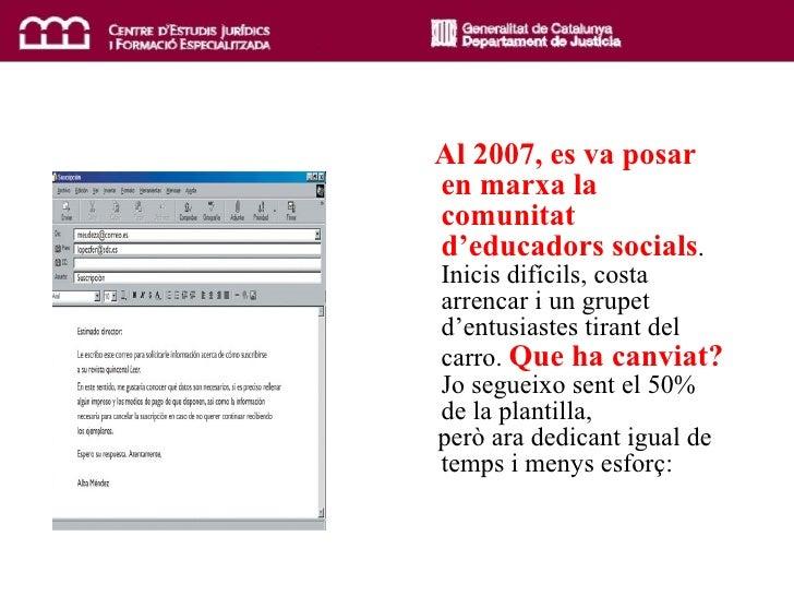 <ul><li>Al  2007, es va posar en marxa la comunitat d'educadors socials . Inicis difícils, costa arrencar i un grupet d'en...