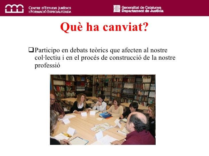 Qu è  ha canviat? <ul><ul><li>Participo en debats teòrics que afecten al nostre col·lectiu i en el procés de construcció d...