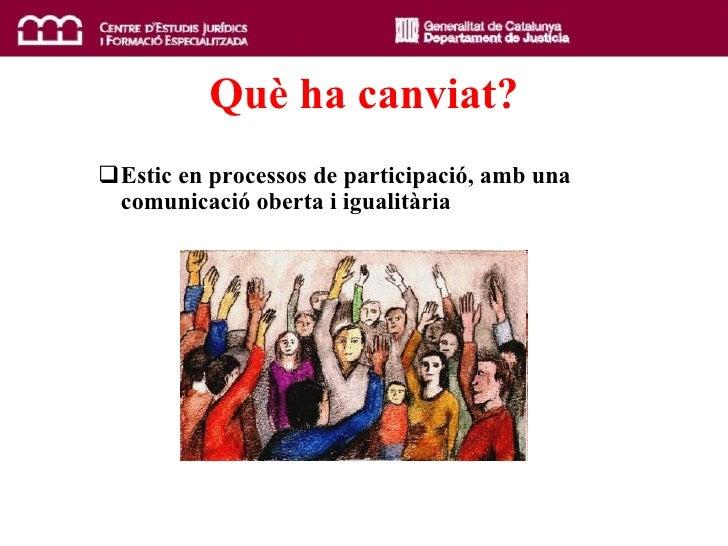 Qu è  ha canviat? <ul><ul><li>Estic en processos de participació, amb una comunicació oberta i igualitària </li></ul></ul>