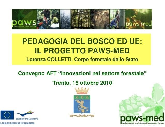"""PEDAGOGIA DEL BOSCO ED UE: IL PROGETTO PAWS-MED Lorenza COLLETTI, Corpo forestale dello Stato Convegno AFT """"Innovazioni ne..."""