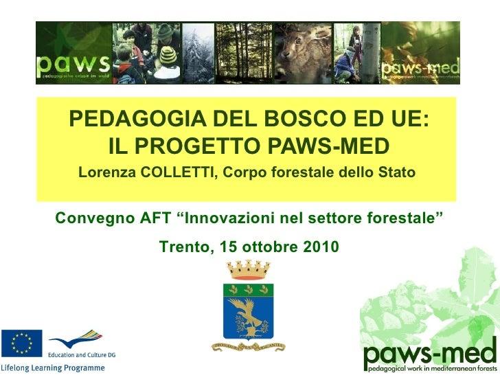 <ul><li>PEDAGOGIA DEL BOSCO ED UE: </li></ul><ul><li>IL PROGETTO PAWS-MED </li></ul><ul><li>Lorenza COLLETTI, Corpo forest...