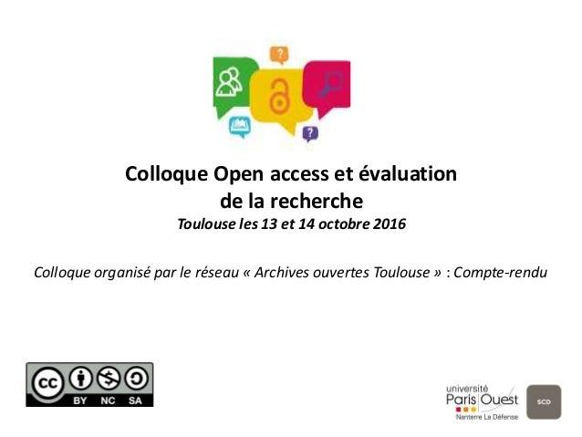 Colloque Open access et évaluation de la recherche Toulouse les 13 et 14 octobre 2016 Colloque organisé par le réseau « Ar...
