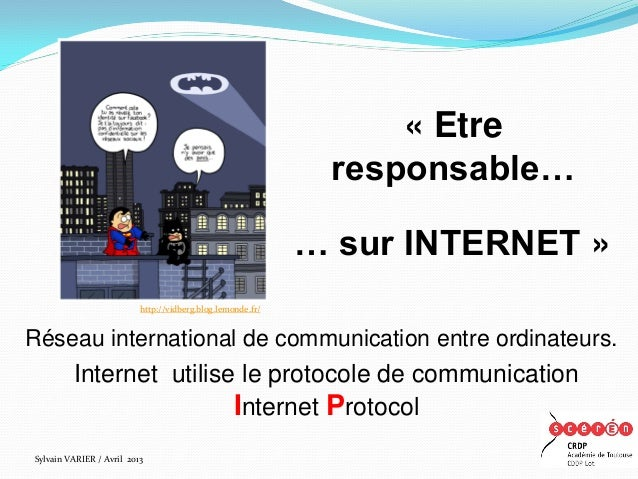 Sylvain VARIER / Avril 2013… sur INTERNET »« Etreresponsable…Réseau international de communication entre ordinateurs.Inter...