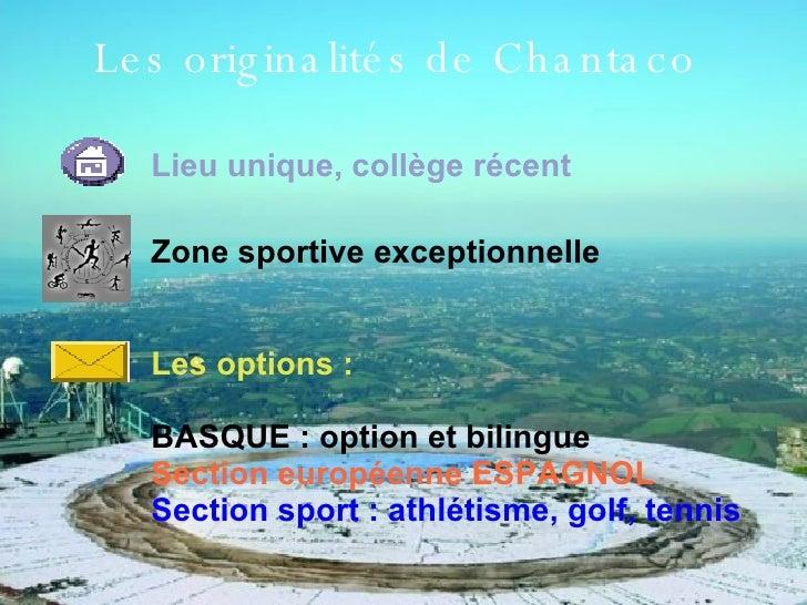 Les originalités de Chantaco Lieu unique, collège récent Zone sportive exceptionnelle Les options : BASQUE : option et bil...