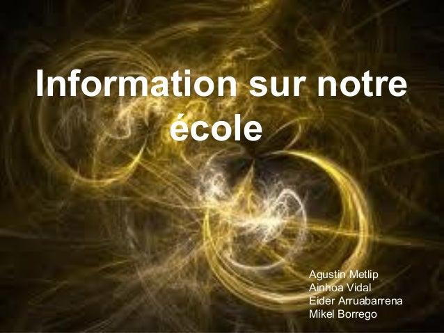 Information sur notre       école               Agustin Metlip               Ainhoa Vidal               Eider Arruabarrena...