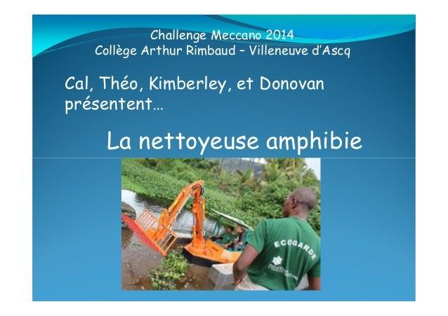 La nettoyeuse amphibie Cal, Théo, Kimberley, et Donovan présentent… Challenge Meccano 2014 Collège Arthur Rimbaud – Villen...