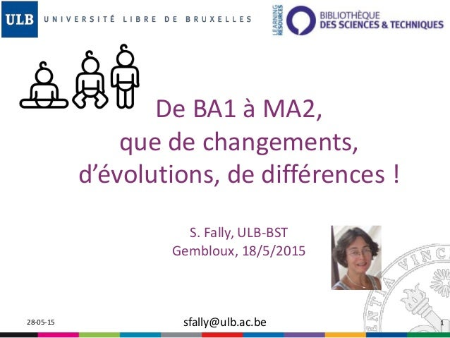De BA1 à MA2, que de changements, d'évolutions, de différences ! S. Fally, ULB-BST Gembloux, 18/5/2015 28-05-15 sfally@ulb...