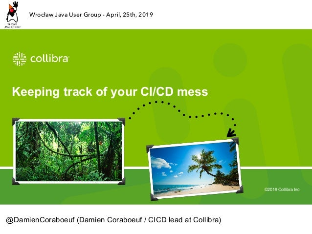 ©2019 Collibra Inc Keeping track of your CI/CD mess @DamienCoraboeuf (Damien Coraboeuf / CICD lead at Collibra) Wrocław Ja...