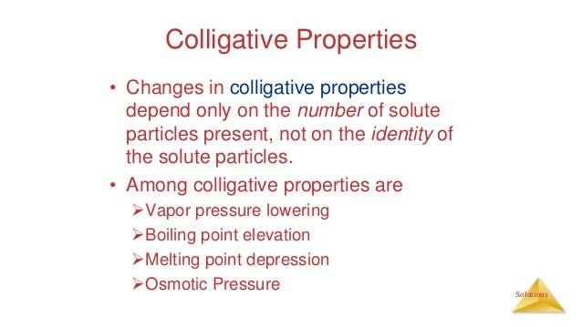 Solutions Colligative Properties • Changes in colligative properties depend only on the number of solute particles present...