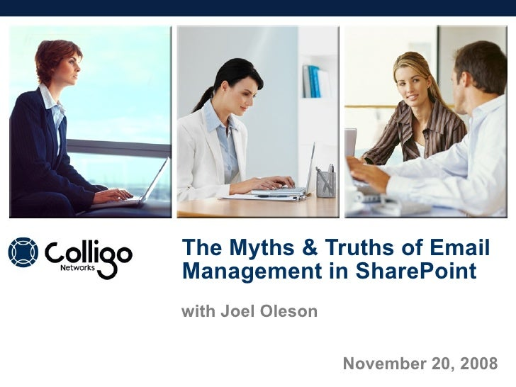 The Myths & Truths of Email Management in SharePoint November 20, 2008 with Joel Oleson