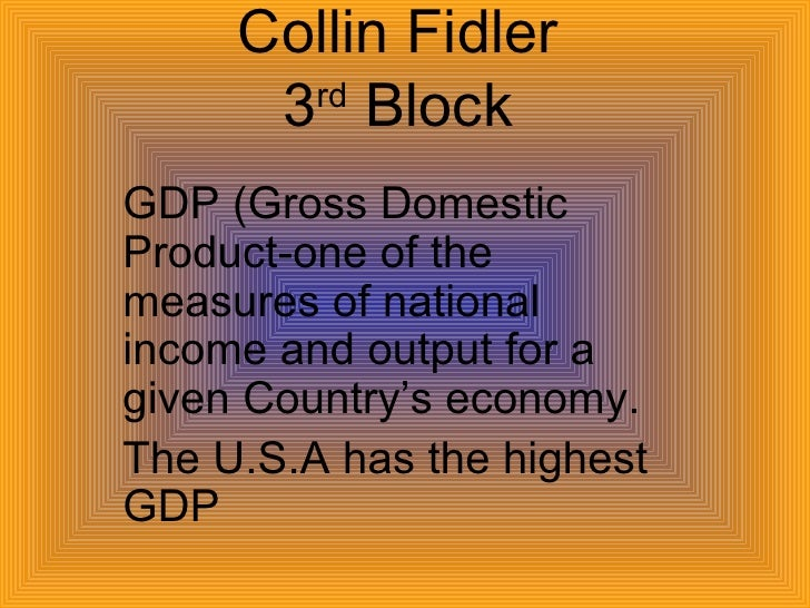 Collin Fidler 3 rd  Block GDP (Gross Domestic Product-one of the measures of national income and output for a given Countr...