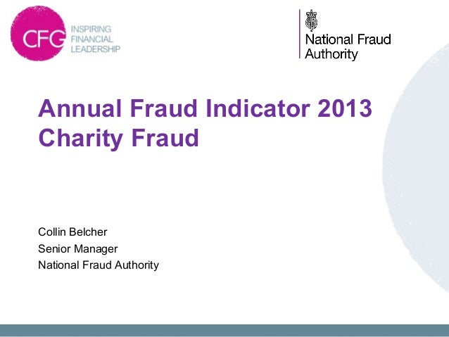 Annual Fraud Indicator 2013 Charity Fraud  Collin Belcher Senior Manager National Fraud Authority