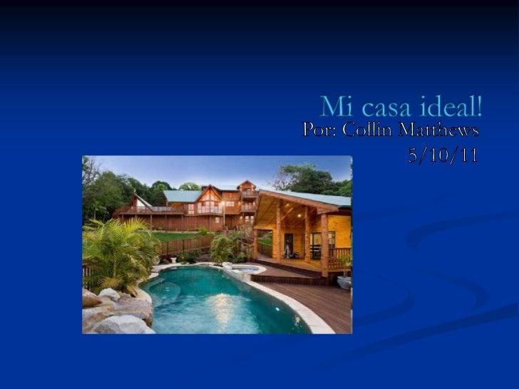 Mi casa ideal!<br />Por: Collin Matthews<br />5/10/11<br />