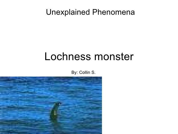 Unexplained PhenomenaLochness monster      By: Collin S.