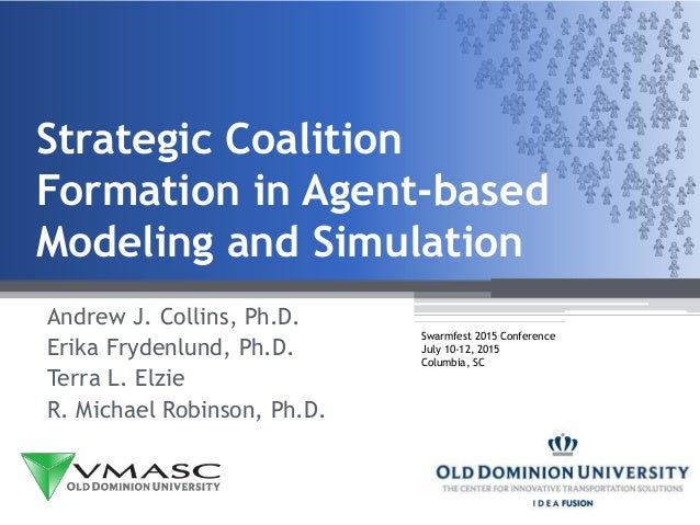 Strategic Coalition Formation in Agent-based Modeling and Simulation Andrew J. Collins, Ph.D. Erika Frydenlund, Ph.D. Terr...