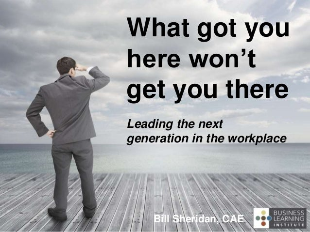 What got you here won't get you there Leading the next generation in the workplace Bill Sheridan, CAE