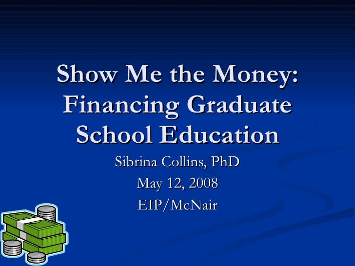 Show Me the Money: Financing Graduate School Education Sibrina Collins, PhD May 12, 2008 EIP/McNair