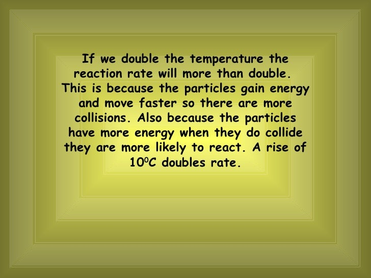 If we double the temperature the reaction rate will more than double.  This is because the particles gain energy and move ...