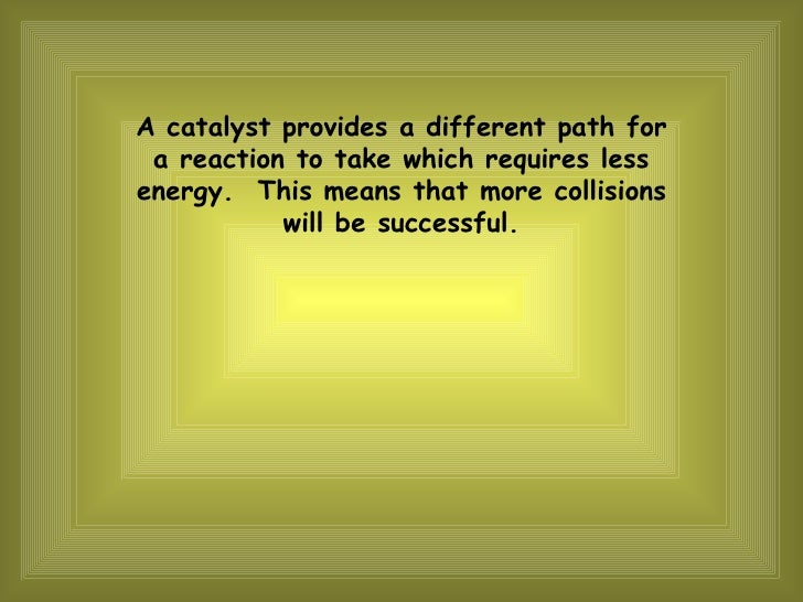 A catalyst provides a different path for a reaction to take which requires less energy.  This means that more collisions w...
