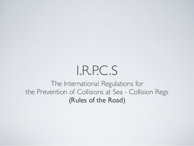 I.R.P.C.SThe International Regulations forthe Prevention of Collisions at Sea - Collision Regs(Rules of the Road)