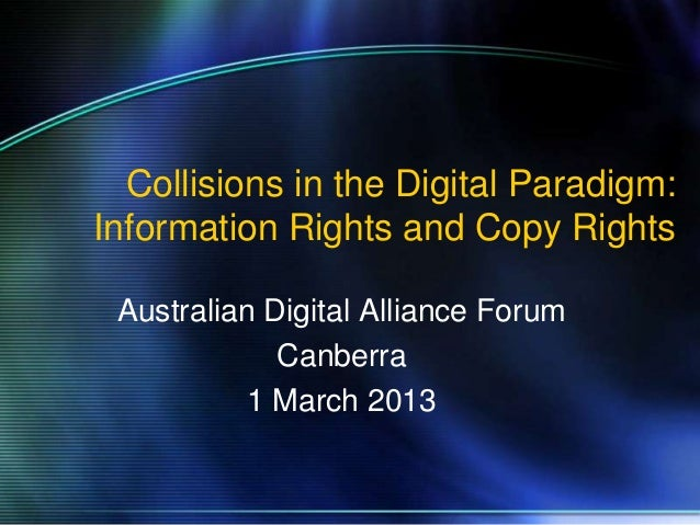 Collisions in the Digital Paradigm:Information Rights and Copy Rights Australian Digital Alliance Forum             Canber...