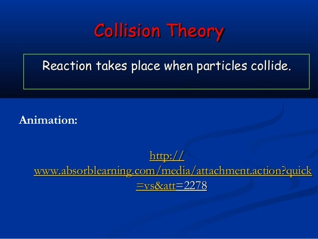 Collision Theory    Reaction takes place when particles collide.Animation:                       http://  www.absorblearni...