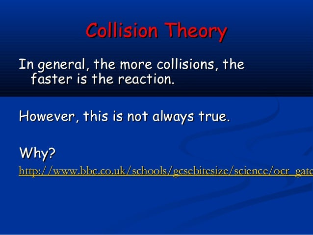 Collision TheoryIn general, the more collisions, the  faster is the reaction.However, this is not always true.Why?http://w...