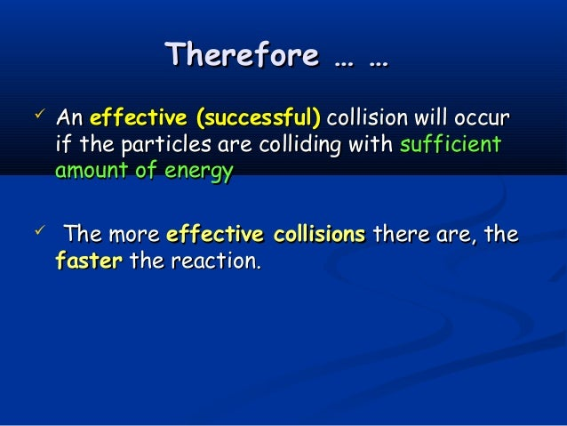 Therefore … …   An effective (successful) collision will occur    if the particles are colliding with sufficient    amoun...