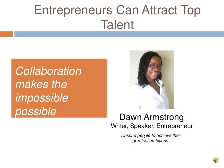 Entrepreneurs Can Attract Top              TalentCollaborationmakes theimpossiblepossible           Dawn Armstrong        ...