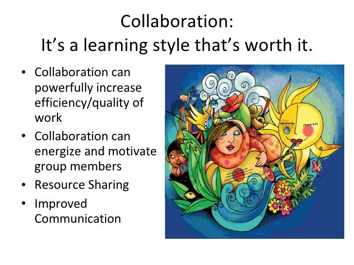 Collaboration: It's a learning style that's worth it. <ul><li>Collaboration can powerfully increase efficiency/quality of ...
