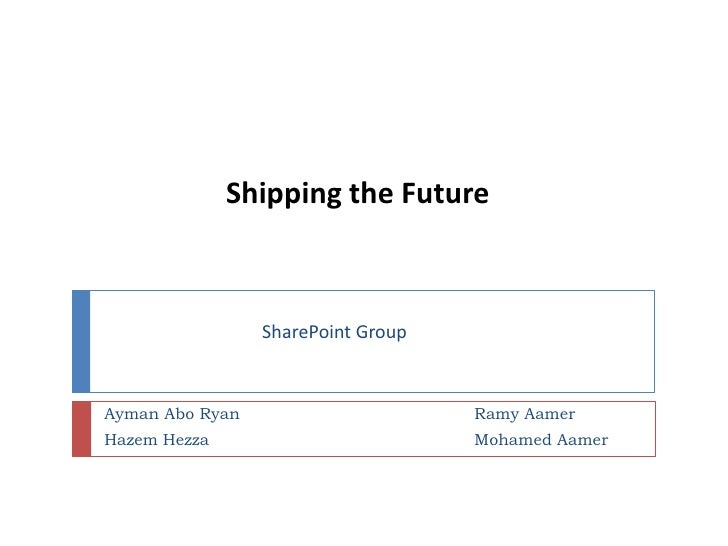 Shipping the Future<br />SharePoint Group<br />AymanAbo Ryan<br />HazemHezza<br />RamyAamer<br />Mohamed Aamer<br />