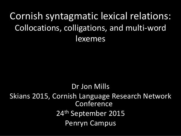 Cornish syntagmatic lexical relations: Collocations, colligations, and multi-word lexemes Dr Jon Mills Skians 2015, Cornis...