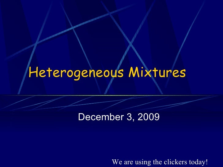Heterogeneous Mixtures December 3, 2009 We are using the clickers today!