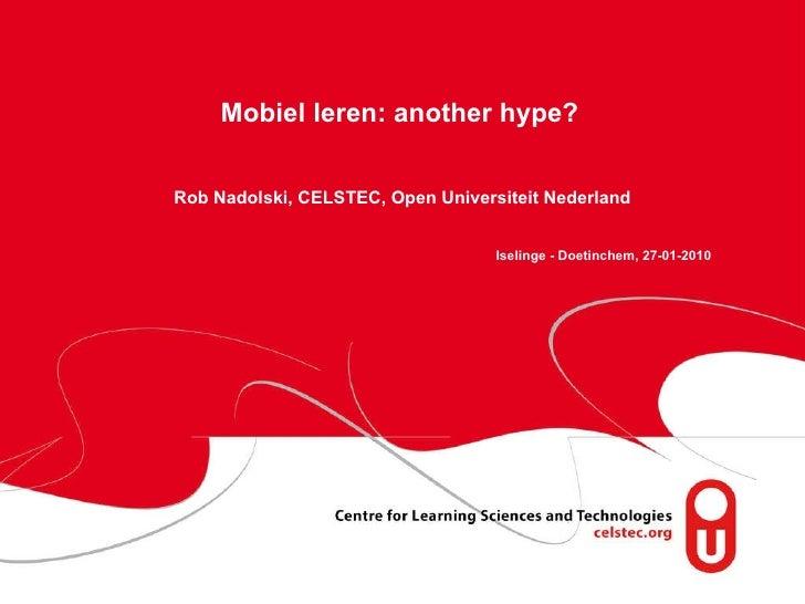 Mobiel leren: another hype?     Rob Nadolski, CELSTEC, Open Universiteit Nederland Iselinge - Doetinchem, 27-01-2010