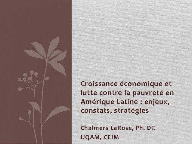 Croissance économique et lutte contre la pauvreté en Amérique Latine : enjeux, constats, stratégies Chalmers LaRose, Ph. D...