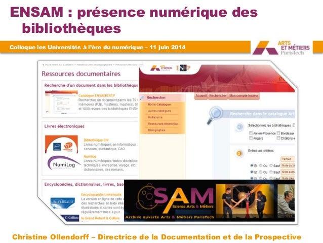 ENSAM : présence numérique des bibliothèques Colloque les Universités à l'ère du numérique – 11 juin 2014 Christine Ollend...