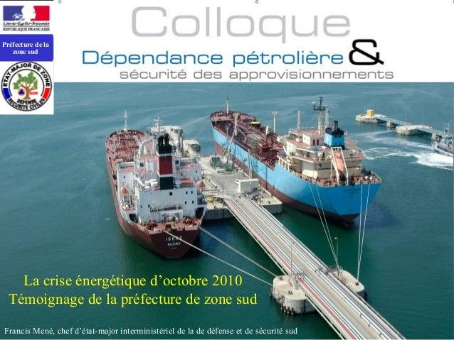 La crise énergétique d'octobre 2010Témoignage de la préfecture de zone sudFrancis Mené, chef d'état-major interministériel...