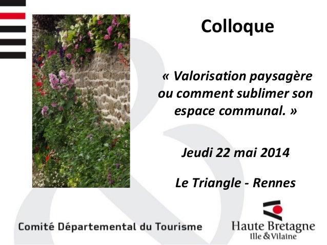 Colloque « Valorisation paysagère ou comment sublimer son espace communal. » Jeudi 22 mai 2014 Le Triangle - Rennes