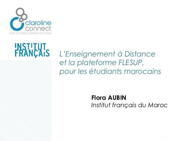 L'Enseignement à Distance et la plateforme FLESUP, pour les étudiants marocains Flora AUBIN Institut français du Maroc
