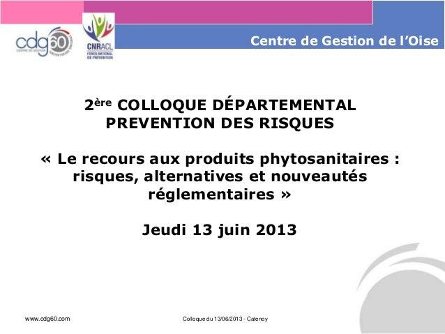 www.cdg60.com Colloque du 13/06/2013 - Catenoy Le management des risques : Une organisation préparée en vaut deux Centre d...