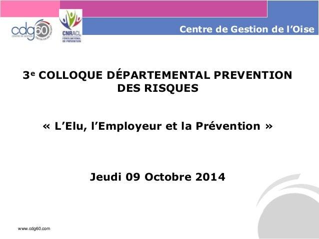 www.cdg60.com  Centrede Gestion de l'Oise  3eCOLLOQUE DÉPARTEMENTAL PREVENTION DES RISQUES  «L'Elu, l'Employeur et la Prév...