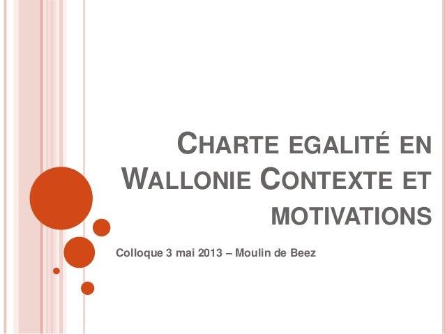 CHARTE EGALITÉ ENWALLONIE CONTEXTE ETMOTIVATIONSColloque 3 mai 2013 – Moulin de Beez