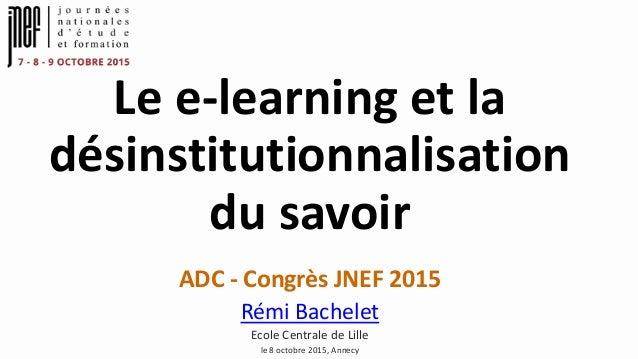 Le e-learning et la désinstitutionnalisation du savoir ADC - Congrès JNEF 2015 Rémi Bachelet Ecole Centrale de Lille le 8 ...